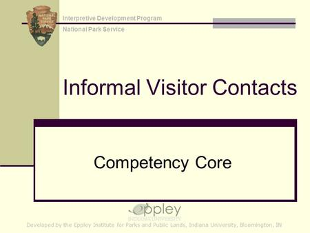 Informal Visitor Contacts Competency Core Developed by the Eppley Institute for Parks and Public Lands, Indiana University, Bloomington, IN Interpretive.