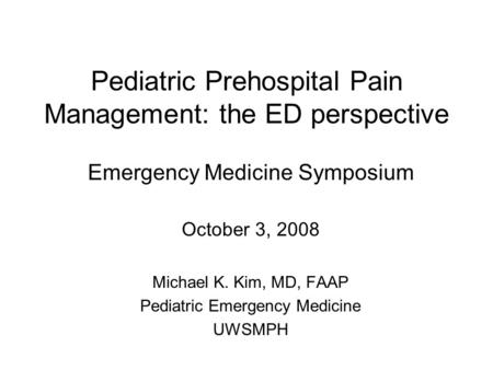 Pediatric Prehospital Pain Management: the ED perspective Emergency Medicine Symposium October 3, 2008 Michael K. Kim, MD, FAAP Pediatric Emergency Medicine.