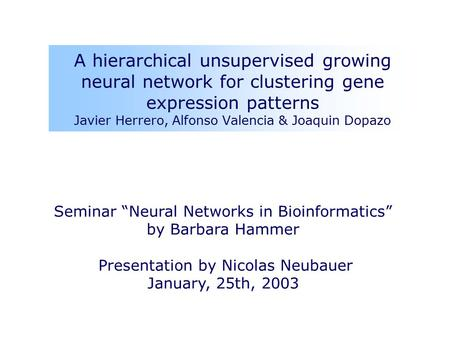 "A hierarchical unsupervised growing neural network for clustering gene expression patterns Javier Herrero, Alfonso Valencia & Joaquin Dopazo Seminar ""Neural."