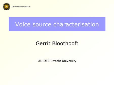 Voice source characterisation Gerrit Bloothooft UiL-OTS Utrecht University.