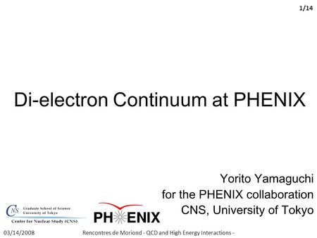 Di-electron Continuum at PHENIX Yorito Yamaguchi for the PHENIX collaboration CNS, University of Tokyo Rencontres de Moriond - QCD and High Energy Interactions.
