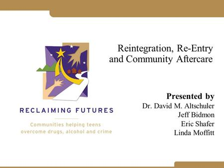 Reintegration, Re-Entry and Community Aftercare Presented by Dr. David M. Altschuler Jeff Bidmon Eric Shafer Linda Moffitt.