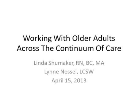 Working With Older Adults Across The Continuum Of Care Linda Shumaker, RN, BC, MA Lynne Nessel, LCSW April 15, 2013.