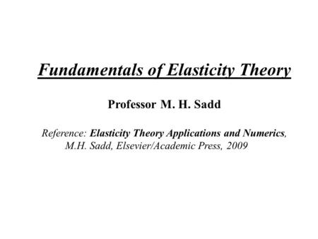 Fundamentals of Elasticity Theory Professor M. H. Sadd Reference: Elasticity Theory Applications and Numerics, M.H. Sadd, Elsevier/Academic Press, 2009.