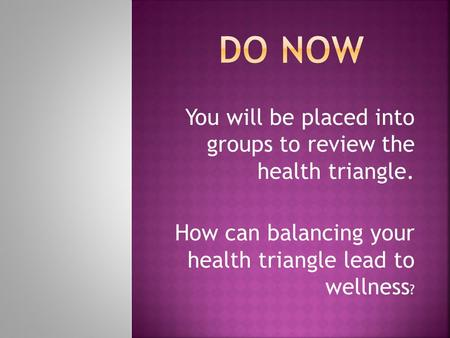 You will be placed into groups to review the health triangle. How can balancing your health triangle lead to wellness ?