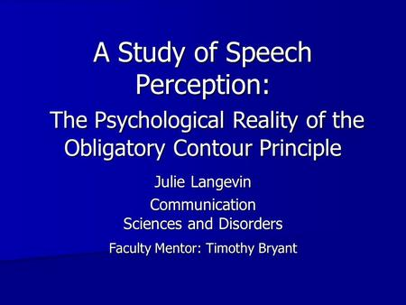 A Study of Speech Perception: Julie Langevin Communication Sciences and Disorders Faculty Mentor: Timothy Bryant The Psychological Reality of the Obligatory.