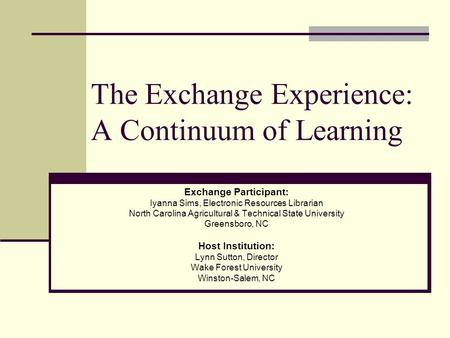 The Exchange Experience: A Continuum of Learning Exchange Participant: Iyanna Sims, Electronic Resources Librarian North Carolina Agricultural & Technical.