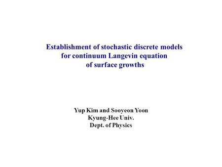 Establishment of stochastic discrete models for continuum Langevin equation of surface growths Yup Kim and Sooyeon Yoon Kyung-Hee Univ. Dept. of Physics.