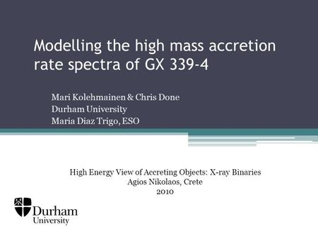 Modelling the high mass accretion rate spectra of GX 339-4 Mari Kolehmainen & Chris Done Durham University Maria Diaz Trigo, ESO High Energy View of Accreting.