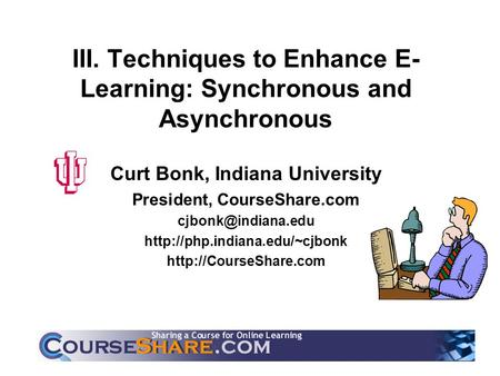 III. Techniques to Enhance E- Learning: Synchronous and Asynchronous Curt Bonk, Indiana University President, CourseShare.com