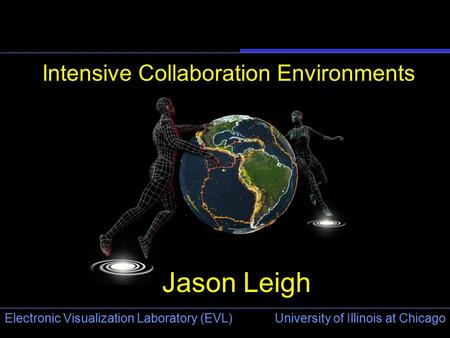 University of Illinois at Chicago Electronic Visualization Laboratory (EVL) Intensive Collaboration Environments Jason Leigh.