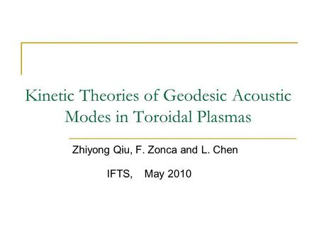 Kinetic Theories of Geodesic Acoustic Modes in Toroidal Plasmas Zhiyong Qiu, F. Zonca and L. Chen IFTS, May 2010.