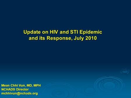 Mean Chhi Vun, MD, MPH NCHADS Director Update on HIV and STI Epidemic and its Response, July 2010.