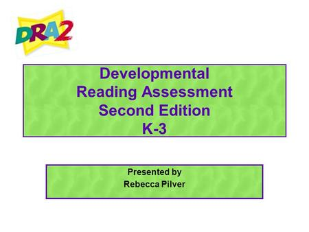 Developmental Reading Assessment Second Edition K-3 Presented by Rebecca Pilver.