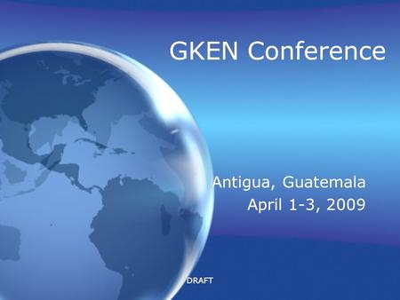 DRAFT GKEN Conference Antigua, Guatemala April 1-3, 2009 Antigua, Guatemala April 1-3, 2009.