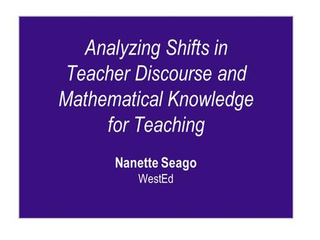 Analyzing Shifts in Teacher Discourse and Mathematical Knowledge for Teaching Nanette Seago WestEd.