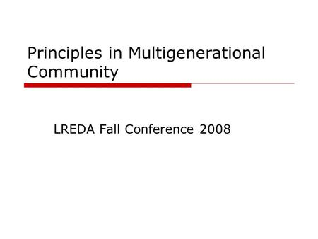 Principles in Multigenerational Community LREDA Fall Conference 2008.