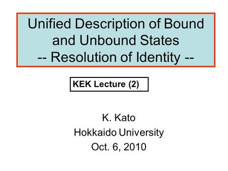 Unified Description of Bound and Unbound States -- Resolution of Identity -- K. Kato Hokkaido University Oct. 6, 2010 KEK Lecture (2)