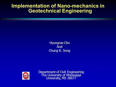Implementation of Nano-mechanics in Geotechnical Engineering Hyungrae Cho And Chung R. Song Department of Civil Engineering The University of Mississippi.