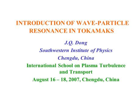 INTRODUCTION OF WAVE-PARTICLE RESONANCE IN TOKAMAKS J.Q. Dong Southwestern Institute of Physics Chengdu, China International School on Plasma Turbulence.
