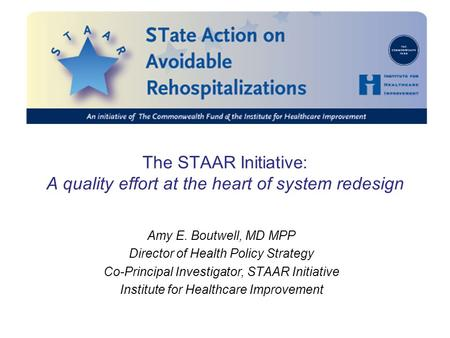 The STAAR Initiative: A quality effort at the heart of system redesign Amy E. Boutwell, MD MPP Director of Health Policy Strategy Co-Principal Investigator,