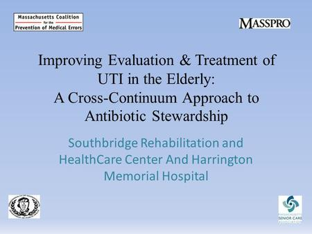 Improving Evaluation & Treatment of UTI in the Elderly: A Cross-Continuum Approach to Antibiotic Stewardship Southbridge Rehabilitation and HealthCare.