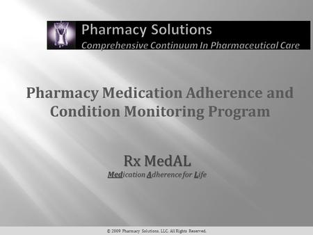 Pharmacy Medication Adherence and Condition Monitoring Program © 2009 Pharmacy Solutions, LLC. All Rights Reserved. Rx MedAL Medication Adherence for Life.