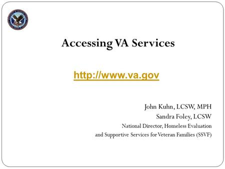 Accessing VA Services John Kuhn, LCSW, MPH Sandra Foley, LCSW National Director, Homeless Evaluation and Supportive Services for Veteran Families (SSVF)