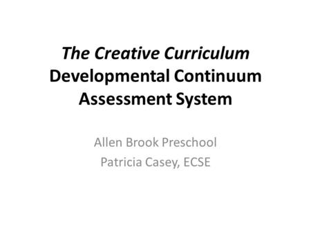 The Creative Curriculum Developmental Continuum Assessment System Allen Brook Preschool Patricia Casey, ECSE.
