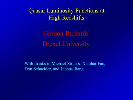 Quasar Luminosity Functions at High Redshifts Gordon Richards Drexel University With thanks to Michael Strauss, Xiaohui Fan, Don Schneider, and Linhua.