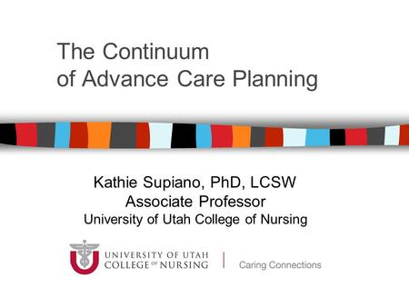 The Continuum of Advance Care Planning Kathie Supiano, PhD, LCSW Associate Professor University of Utah College of Nursing.