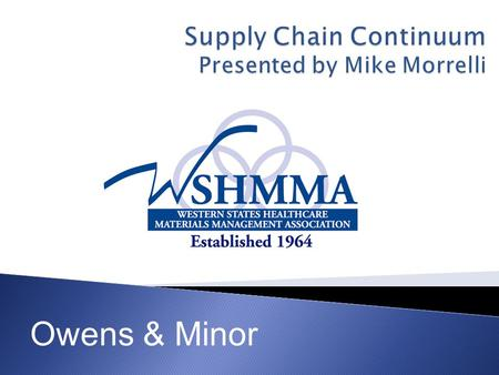 Owens & Minor.  Market dynamics and the developing trends.  What is the Supply Chain continuum?  How to baseline & the benefits of moving towards best.