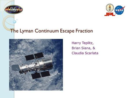 The Lyman Continuum Escape Fraction Harry Teplitz, Brian Siana, & Claudia Scarlata.