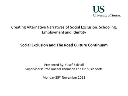 Creating Alternative Narratives of Social Exclusion: Schooling, Employment and Identity Social Exclusion and The Road Culture Continuum Presented By: Yusef.