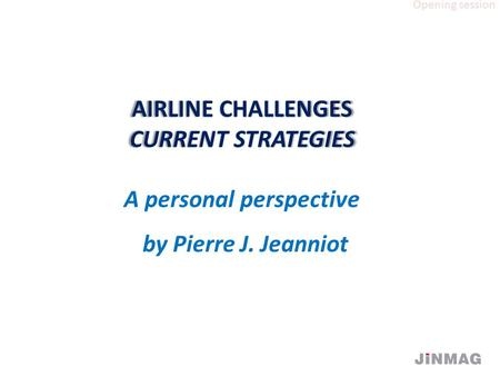 AIRLINE CHALLENGES CURRENT STRATEGIES AIRLINE CHALLENGES CURRENT STRATEGIES A personal perspective by Pierre J. Jeanniot Opening session.