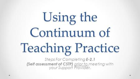 Using the Continuum of Teaching Practice Steps For Completing E-2.1 (Self assessment of CSTP) prior to meeting with your Support Provider.
