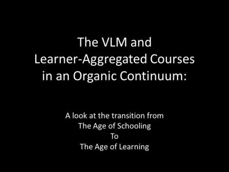 The VLM and Learner-Aggregated Courses in an Organic Continuum: A look at the transition from The Age of Schooling To The Age of Learning.