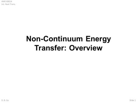 AME 60614 Int. Heat Trans. D. B. GoSlide 1 Non-Continuum Energy Transfer: Overview.