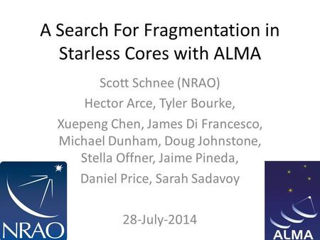 A Search For Fragmentation in Starless Cores with ALMA Scott Schnee (NRAO) Hector Arce, Tyler Bourke, Xuepeng Chen, James Di Francesco, Michael Dunham,