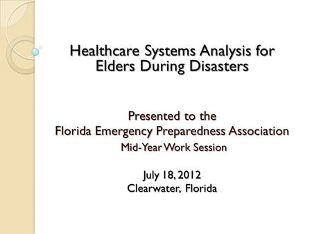 Healthcare Systems Analysis for Elders During Disasters Presented to the Florida Emergency Preparedness Association Mid-Year Work Session Mid-Year Work.