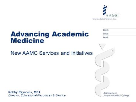 Advancing Academic Medicine New AAMC Services and Initiatives Robby Reynolds, MPA Director, Educational Resources & Service.
