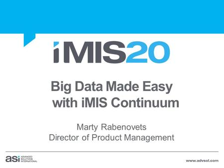 Big Data Made Easy with iMIS Continuum Marty Rabenovets Director of Product Management.