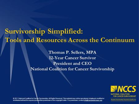 Survivorship Simplified: Tools and Resources Across the Continuum Thomas P. Sellers, MPA 12-Year Cancer Survivor President and CEO National Coalition for.