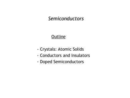 Semiconductors Outline - Crystals: Atomic Solids - Conductors and Insulators - Doped Semiconductors.