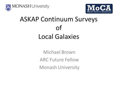 ASKAP Continuum Surveys of Local Galaxies Michael Brown ARC Future Fellow Monash University.