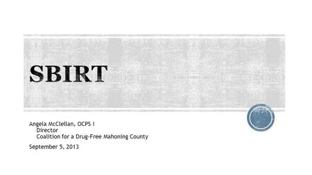 Angela McClellan, OCPS I Director Coalition for a Drug-Free Mahoning County September 5, 2013.