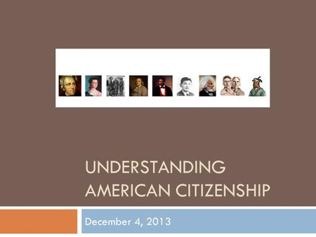 UNDERSTANDING AMERICAN CITIZENSHIP December 4, 2013.