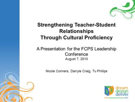 Strengthening Teacher-Student Relationships Through Cultural Proficiency A Presentation for the FCPS Leadership Conference August 7, 2013 Nicole Conners,