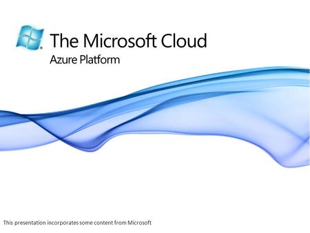 The Microsoft Cloud Azure Platform This presentation incorporates some content from Microsoft.