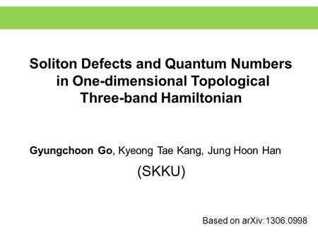 Soliton Defects and Quantum Numbers in One-dimensional Topological Three-band Hamiltonian Based on arXiv:1306.0998 Gyungchoon Go, Kyeong Tae Kang, Jung.